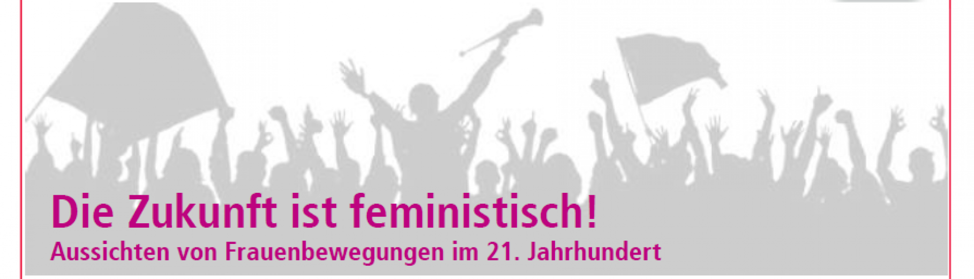 Bild mit dem Titel: Die Zukunft ist feministisch! Aussichten von Frauenbewegungen im 21. Jahrhundert